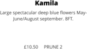 Kamila Large spectacular deep blue flowers May- June/August september. 8FT.    £10.50     PRUNE 2